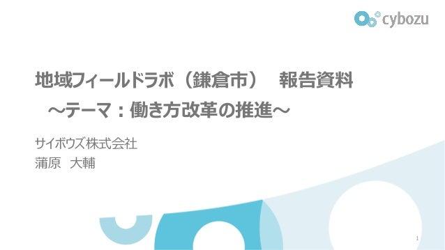 地域フィールドラボ(鎌倉市) 報告資料 ~テーマ:働き方改革の推進~ サイボウズ株式会社 蒲原 大輔 1