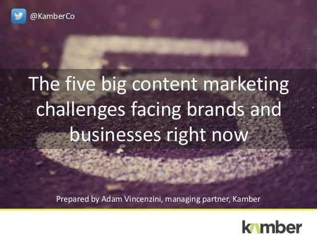 The five big content marketing challenges facing brands and businesses right now Prepared by Adam Vincenzini, managing par...