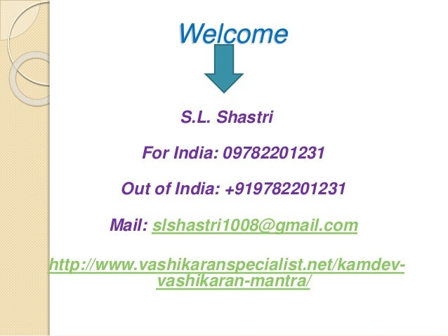 Welcome S.L. Shastri For India: 09782201231 Out of India: +919782201231 Mail: slshastri1008@gmail.com http://www.vashikara...