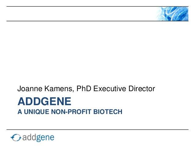 Joanne Kamens, PhD Executive DirectorADDGENEA UNIQUE NON-PROFIT BIOTECH