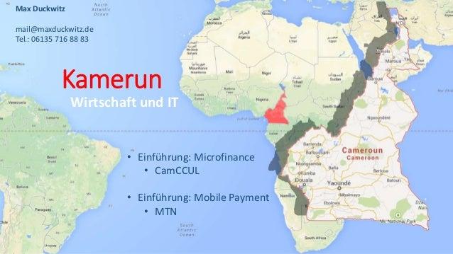 Kamerun Wirtschaft und IT Max Duckwitz mail@maxduckwitz.de Tel.: 06135 716 88 83 • Einführung: Microfinance • CamCCUL • Ei...