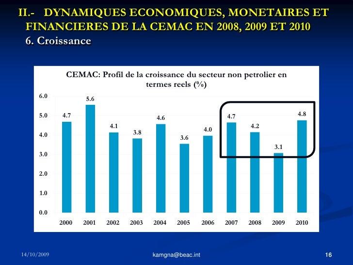 15<br />kamgna@beac.int<br />II.- DYNAMIQUES ECONOMIQUES, MONETAIRES ET FINANCIERES DE LA CEMAC EN 2008, 2009 ET 2010 6. ...