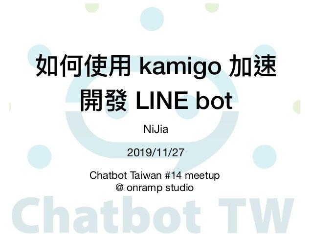 如何使⽤ kamigo 加速 開發 LINE bot NiJia 2019/11/27 Chatbot Taiwan #14 meetup  @ onramp studio
