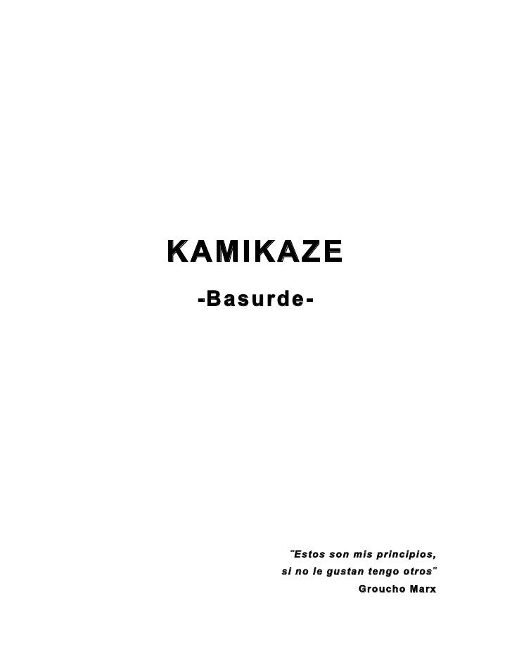 KAMIKAZE  -Basurde-             ¨Estos son mis principios,        si no le gustan tengo otros¨                     Groucho...