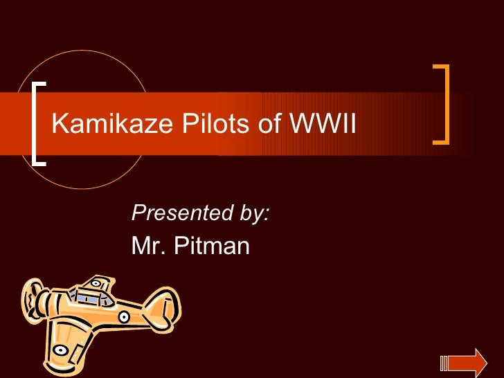 Kamikaze Pilots of WWII Presented by: Mr. Pitman
