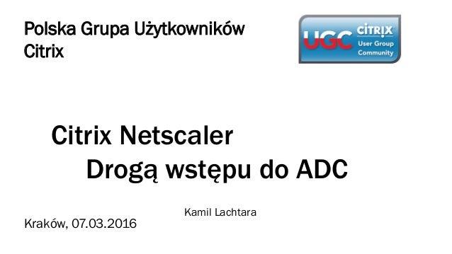 Citrix Netscaler Drogą wstępu do ADC Kamil Lachtara Polska Grupa Użytkowników Citrix Kraków, 07.03.2016