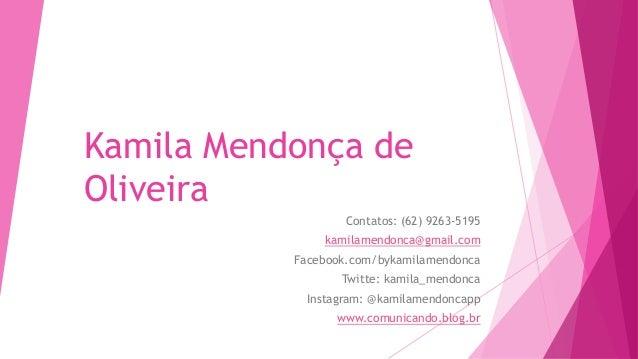 Kamila Mendonça de Oliveira Contatos: (62) 9263-5195 kamilamendonca@gmail.com Facebook.com/bykamilamendonca Twitte: kamila...
