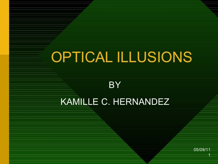 OPTICAL ILLUSIONS BY KAMILLE C. HERNANDEZ 05/09/11