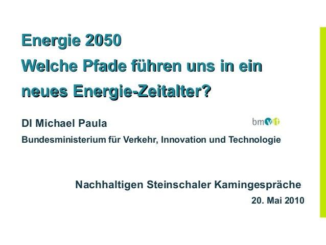Energie 2050Welche Pfade führen uns in einneues Energie-Zeitalter?DI Michael PaulaBundesministerium für Verkehr, Innovatio...