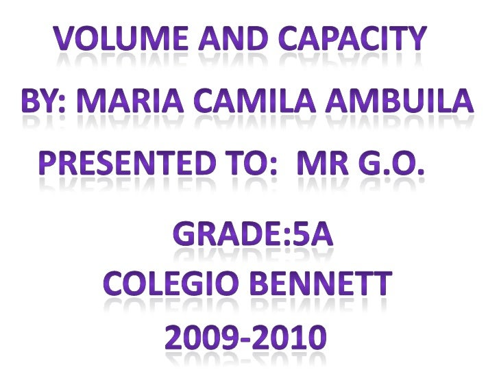 Volume and capacity<br />By: Maria camila ambuila<br />Presented to:  mr g.o.<br />Grade:5a<br />Colegio Bennett<br />2009...