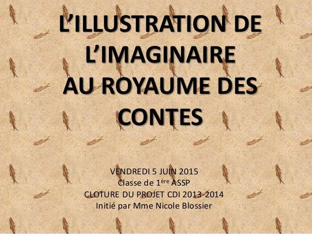L'ILLUSTRATION DE L'IMAGINAIRE AU ROYAUME DES CONTES VENDREDI 5 JUIN 2015 Classe de 1ère ASSP CLOTURE DU PROJET CDI 2013-2...