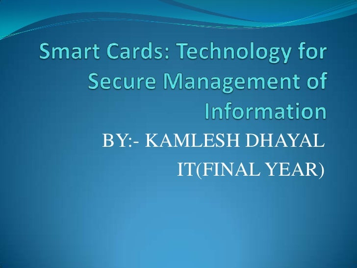 Smart Cards: Technology for Secure Management of Information <br />BY:- KAMLESH DHAYAL<br />            IT(FINAL YEAR)<br />