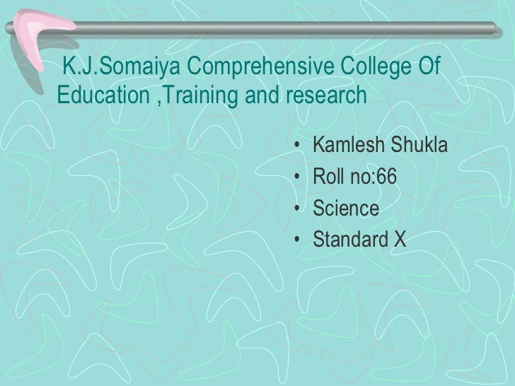 K.J.Somaiya Comprehensive College Of Education ,Training and research <ul><li>Kamlesh Shukla </li></ul><ul><li>Roll no:66 ...