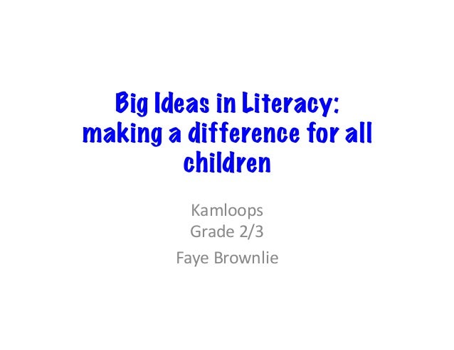 Big Ideas in Literacy:  making a difference for all  children  Kamloops  Grade  2/3  Faye  Brownlie