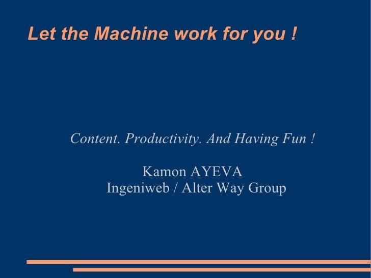 Let the Machine work for you ! <ul><ul><li>Content. Productivity. And Having Fun ! </li></ul></ul><ul><ul><li>Kamon AYEVA ...
