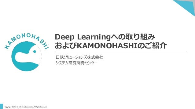 Deep Learningへの取り組み およびKAMONOHASHIのご紹介 日鉄ソリューションズ株式会社 システム研究開発センター