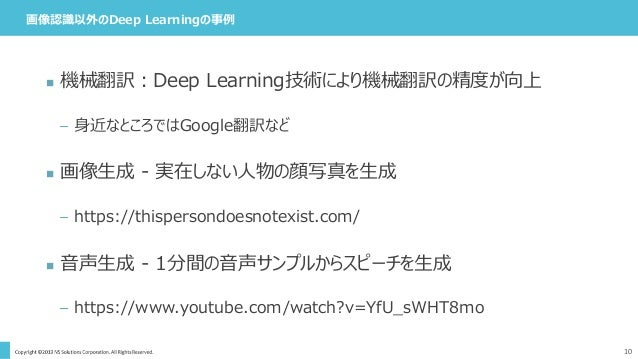 画像認識以外のDeep Learningの事例 10  機械翻訳:Deep Learning技術により機械翻訳の精度が向上 – 身近なところではGoogle翻訳など  画像生成 - 実在しない人物の顔写真を生成 – https://this...
