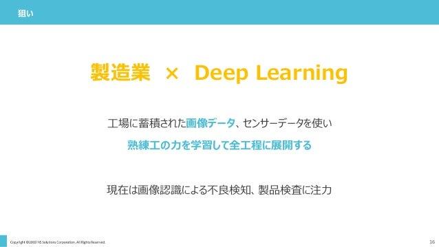 狙い 16 工場に蓄積された画像データ、センサーデータを使い 熟練工の力を学習して全工程に展開する 現在は画像認識による不良検知、製品検査に注力 製造業 × Deep Learning