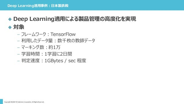 Deep Learning適用事例:日本製鉄殿  Deep Learning適用による製品管理の高度化を実現  対象 – フレームワーク:TensorFlow – 利用したデータ量:数千枚の教師データ – マーキング数:約1万 – 学習時間...