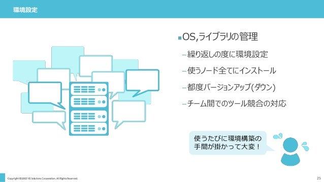環境設定 25 OS,ライブラリの管理 –繰り返しの度に環境設定 –使うノード全てにインストール –都度バージョンアップ(ダウン) –チーム間でのツール競合の対応 使うたびに環境構築の 手間が掛かって大変!