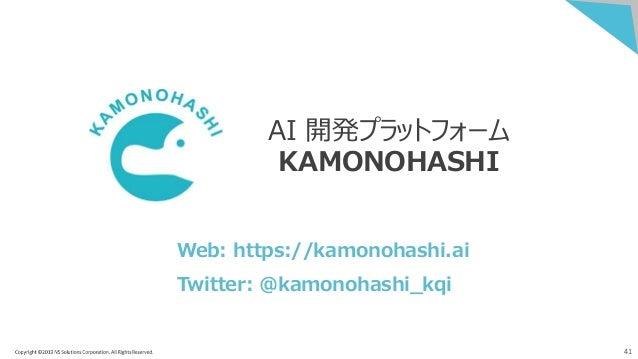 41 AI 開発プラットフォーム KAMONOHASHI Web: https://kamonohashi.ai Twitter: @kamonohashi_kqi