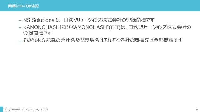 商標についての注記 43 – NS Solutions は、日鉄ソリューションズ株式会社の登録商標です – KAMONOHASHI及びKAMONOHASHI(ロゴ)は、日鉄ソリューションズ株式会社の 登録商標です – その他本文記載の会社名及び...