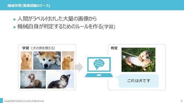 機械学習(画像認識のケース) 8  人間がラベル付けした大量の画像から  機械自身が判定するためのルールを作る(学習) 判定学習(犬の例を教える) これは犬です