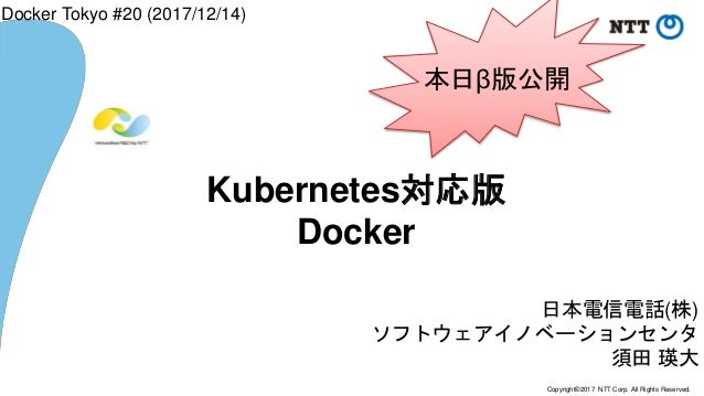 Copyright©2017 NTT Corp. All Rights Reserved. 日本電信電話(株) ソフトウェアイノベーションセンタ 須田 瑛大 Kubernetes対応版 Docker Docker Tokyo #20 (2017...