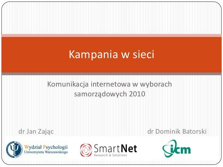 Komunikacja internetowa w wyborach samorządowych 2010<br />Kampania w sieci<br />     dr Jan Zając  dr Dominik Bators...