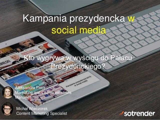 Kampania prezydencka w social media Kto wygrywa w wyścigu do Pałacu Prezydenckiego? Aleksandra Prejs Marketing and Communi...