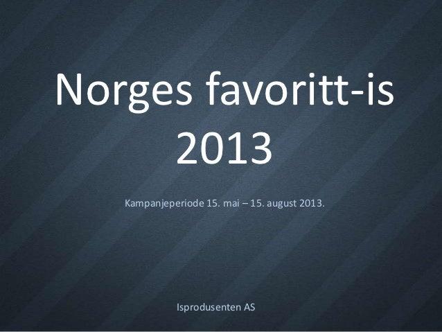 Norges favoritt-is     2013   Kampanjeperiode 15. mai – 15. august 2013.             Isprodusenten AS