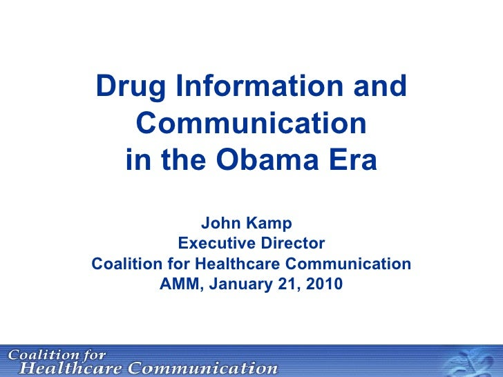 Drug Information and Communication in the Obama Era John Kamp Executive Director Coalition for Healthcare Communication AM...