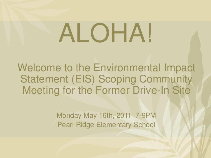 ALOHA!Welcome to the Environmental ImpactStatement (EIS) Scoping CommunityMeeting for the Former Drive-In Site       Monda...