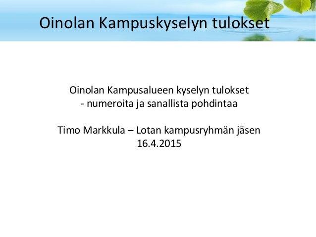 Oinolan Kampuskyselyn tulokset Oinolan Kampusalueen kyselyn tulokset - numeroita ja sanallista pohdintaa Timo Markkula – L...