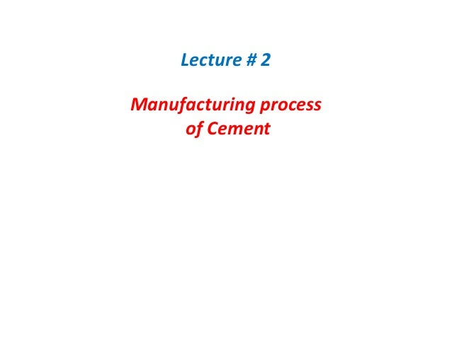 Lecture # 2 Manufacturing process of Cement