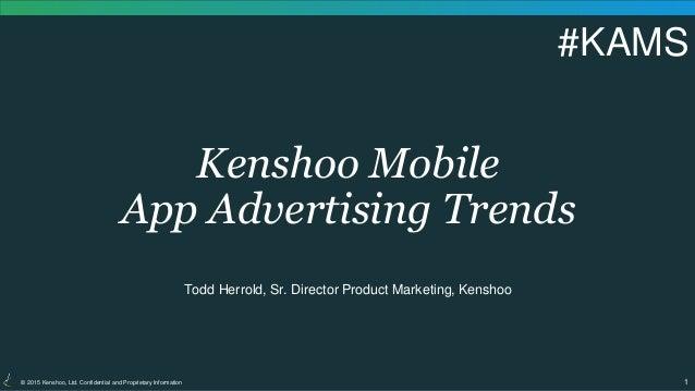 1© 2015 Kenshoo, Ltd. Confidential and Proprietary Information Kenshoo Mobile App Advertising Trends Todd Herrold, Sr. Dir...