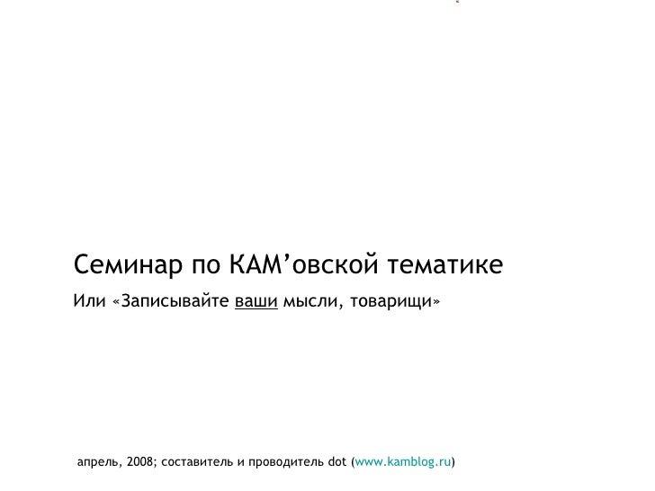 Семинар по КАМ ' овской тематике апрель, 2008 ;  составитель и проводитель  dot ( www.kamblog.ru ) Или «Записывайте  ваши ...