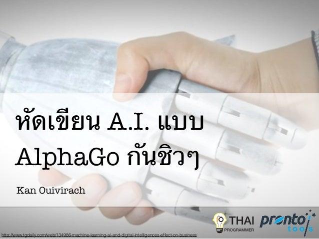 หัดเขียน A.I. แบบ AlphaGo กันชิวๆ Kan Ouivirach http://www.tgdaily.com/web/134986-machine-learning-ai-and-digital-intellig...