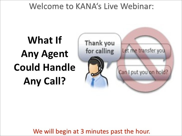 Welcome to KANA's Live Webinar:    What If   Any Agent  Could Handle    Any Call?Patricia Seybold Gr...
