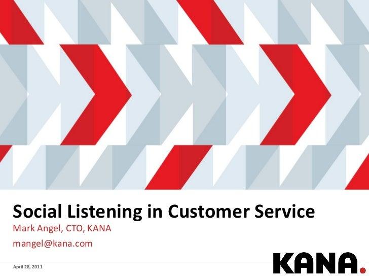 Social Listening in Customer Service <ul><li>Mark Angel, CTO, KANA </li></ul><ul><li>[email_address] </li></ul>