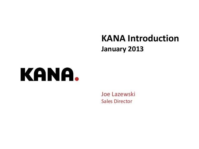 KANA IntroductionJanuary 2013Joe LazewskiSales Director                 Good Experiences. On Brand. On Budget. | 1