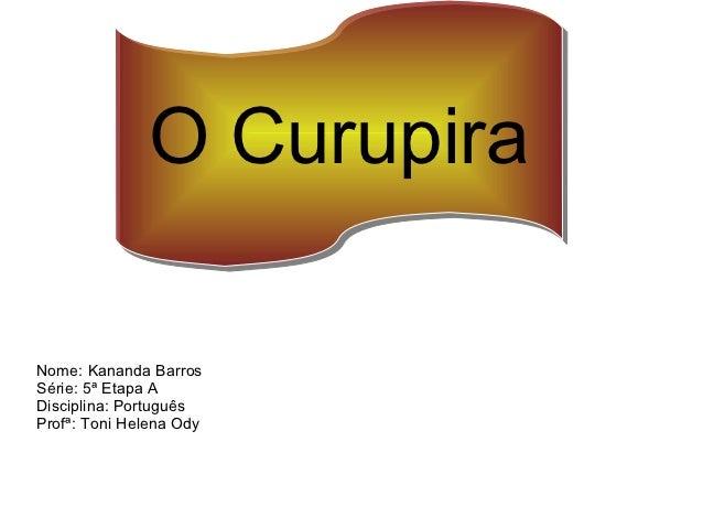 O CurupiraNome: Kananda BarrosSérie: 5ª Etapa ADisciplina: PortuguêsProfª: Toni Helena Ody