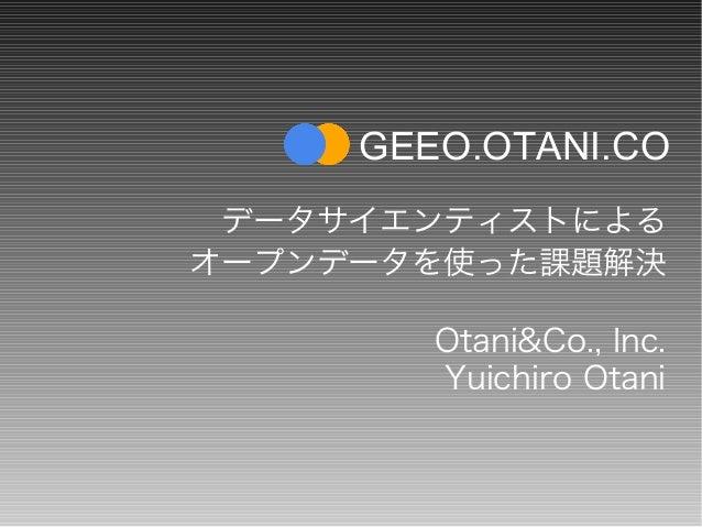 データサイエンティストによる オープンデータを使った課題解決 Otani&Co., Inc. Yuichiro Otani GEEO.OTANI.CO
