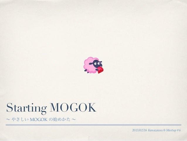 Starting MOGOK∼ やさしい MOGOK の始めかた ∼                       2013/02/16 Kanazawa.rb Meetup #6