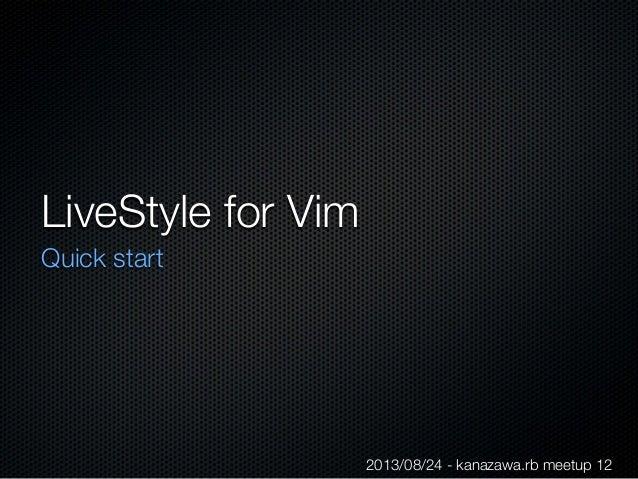 LiveStyle for Vim Quick start 2013/08/24 - kanazawa.rb meetup 12