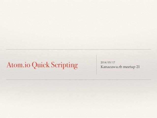 Atom.io Quick Scripting 2014/05/17! Kanazawa.rb meetup 21