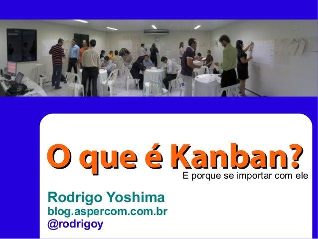 Rodrigo Yoshima blog.aspercom.com.br @rodrigoy O que é Kanban?O que é Kanban?E porque se importar com ele