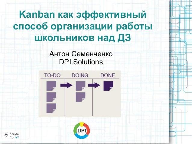 Kanban как эффективный способ организации работы школьников над ДЗ Антон Семенченко DPI.Solutions