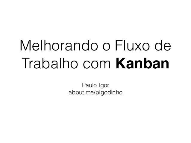 Melhorando o Fluxo de Trabalho com Kanban Paulo Igor about.me/pigodinho