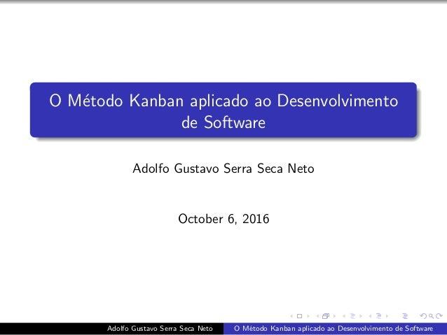 O M´etodo Kanban aplicado ao Desenvolvimento de Software Adolfo Gustavo Serra Seca Neto October 6, 2016 Adolfo Gustavo Ser...